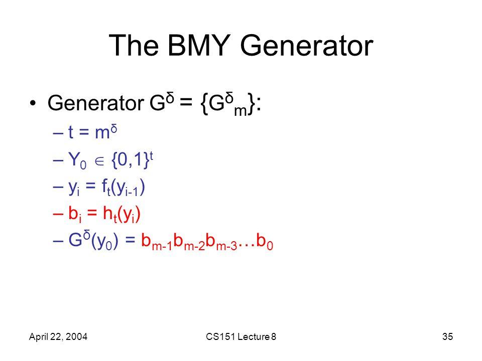 April 22, 2004CS151 Lecture 835 The BMY Generator Generator G δ = { G δ m }: –t = m δ –Y 0  {0,1} t –y i = f t (y i-1 ) –b i = h t (y i ) –G δ (y 0 ) = b m-1 b m-2 b m-3 …b 0
