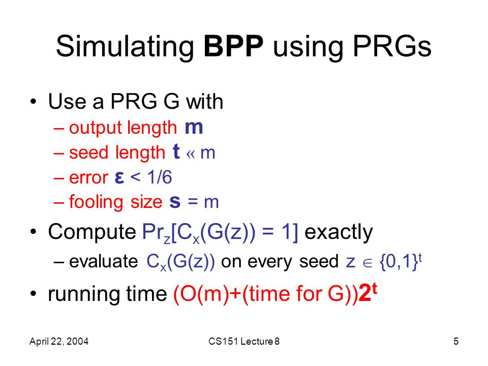 April 22, 2004CS151 Lecture 85 Simulating BPP using PRGs Use a PRG G with –output length m –seed length t « m –error ε < 1/6 –fooling size s = m Compute Pr z [C x (G(z)) = 1] exactly –evaluate C x (G(z)) on every seed z  {0,1} t running time (O(m)+(time for G)) 2 t
