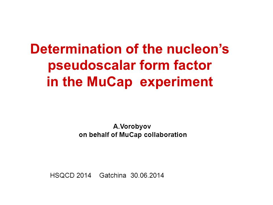 A.Vorobyov on behalf of MuCap collaboration Determination of the nucleon's pseudoscalar form factor in the MuCap experiment HSQCD 2014 Gatchina 30.06.2014