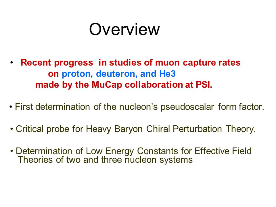 Overview Recent progress in studies of muon capture rates on proton, deuteron, and He3 made by the MuCap collaboration at PSI.