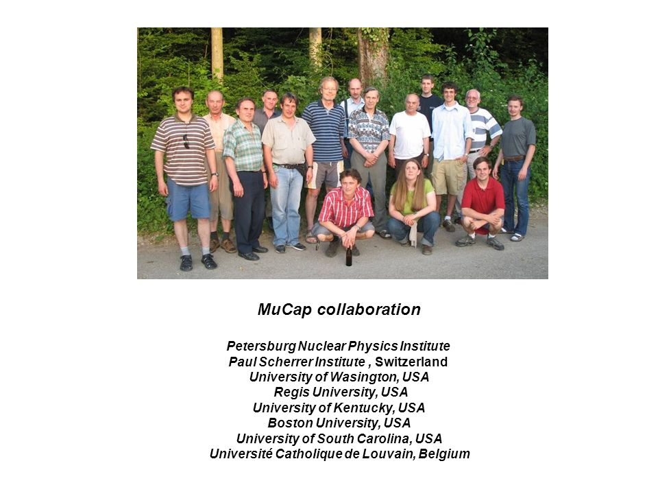 MuCap collaboration Petersburg Nuclear Physics Institute Paul Scherrer Institute, Switzerland University of Wasington, USA Regis University, USA University of Kentucky, USA Boston University, USA University of South Carolina, USA Université Catholique de Louvain, Belgium