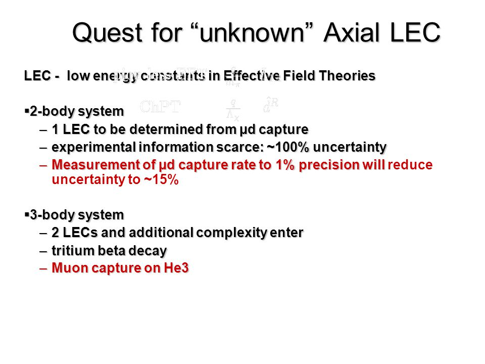 38 Quest for unknown Axial LEC LEC - low energy constants in Effective Field Theories  2-body system –1 LEC to be determined from µd capture –experimental information scarce: ~100% uncertainty –Measurement of µd capture rate to 1% precision will –Measurement of µd capture rate to 1% precision will reduce uncertainty to ~15%  3-body system –2 LECs and additional complexity enter –tritium beta decay –Muon capture on He3 potential current