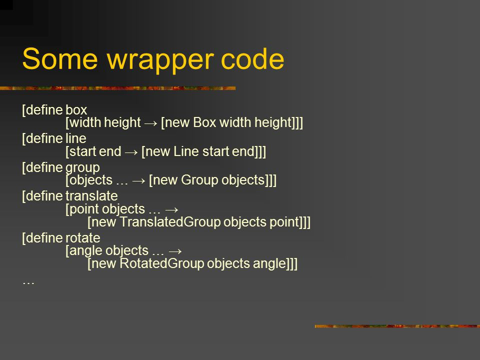 Some wrapper code [define box [width height → [new Box width height]]] [define line [start end → [new Line start end]]] [define group [objects … → [ne