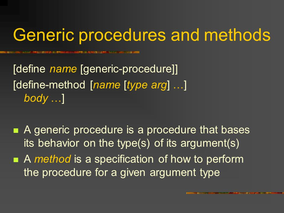 Generic procedures and methods [define name [generic-procedure]] [define-method [name [type arg] …] body …] A generic procedure is a procedure that bases its behavior on the type(s) of its argument(s) A method is a specification of how to perform the procedure for a given argument type