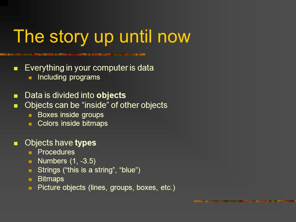 The story up until now Everything in your computer is data Including programs Data is divided into objects Objects can be inside of other objects Boxes inside groups Colors inside bitmaps Objects have types Procedures Numbers (1, -3.5) Strings ( this is a string , blue ) Bitmaps Picture objects (lines, groups, boxes, etc.)
