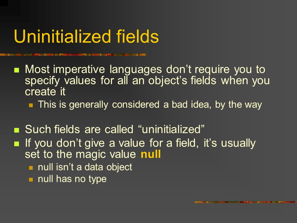 Uninitialized fields Most imperative languages don't require you to specify values for all an object's fields when you create it This is generally considered a bad idea, by the way Such fields are called uninitialized If you don't give a value for a field, it's usually set to the magic value null null isn't a data object null has no type
