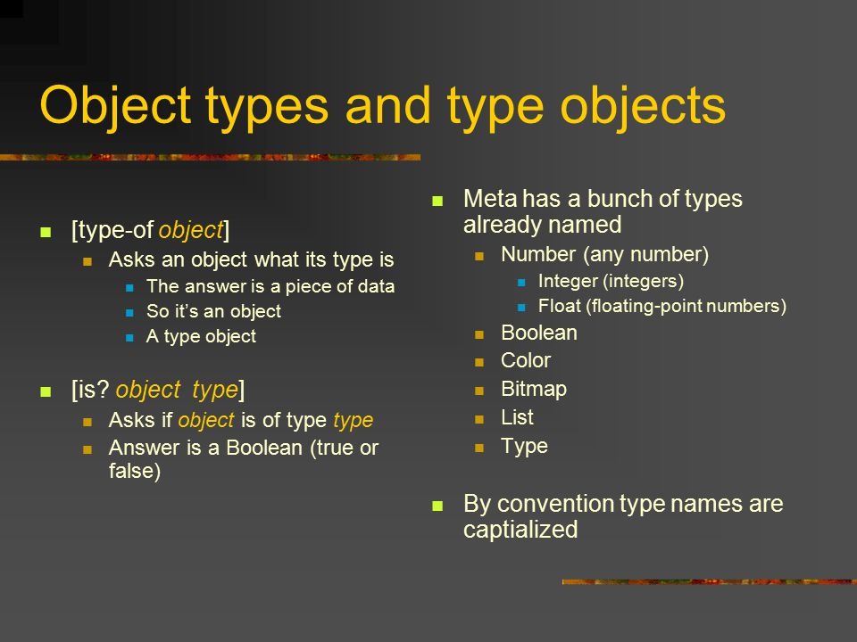 Object types and type objects [type-of object] Asks an object what its type is The answer is a piece of data So it's an object A type object [is.