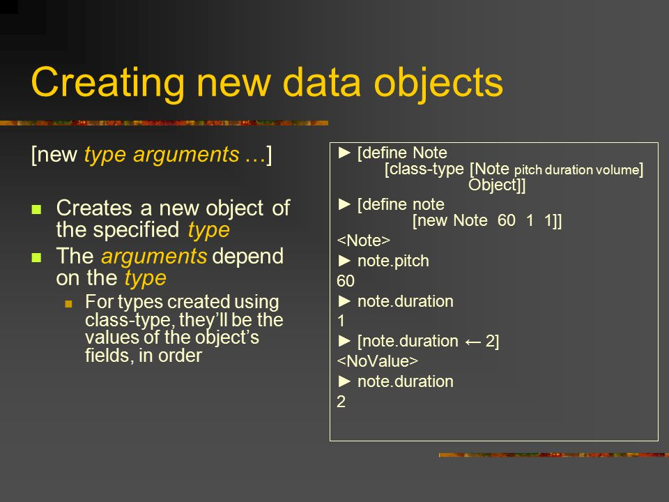 Creating new data objects [new type arguments …] Creates a new object of the specified type The arguments depend on the type For types created using class-type, they'll be the values of the object's fields, in order ► [define Note [class-type [Note pitch duration volume ] Object]] ► [define note [new Note 60 1 1]] ► note.pitch 60 ► note.duration 1 ► [note.duration ← 2] ► note.duration 2
