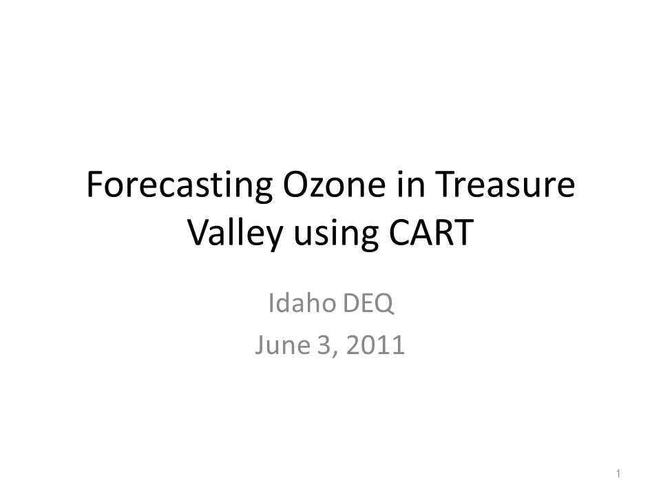 Forecasting Ozone in Treasure Valley using CART Idaho DEQ June 3, 2011 1