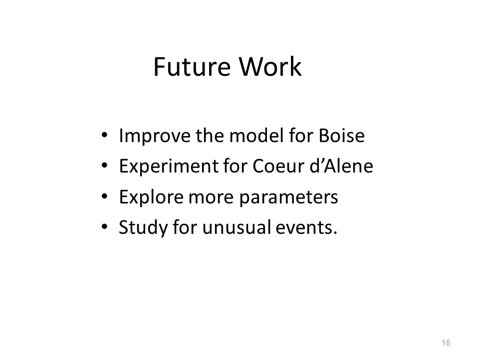 Future Work Improve the model for Boise Experiment for Coeur d'Alene Explore more parameters Study for unusual events.