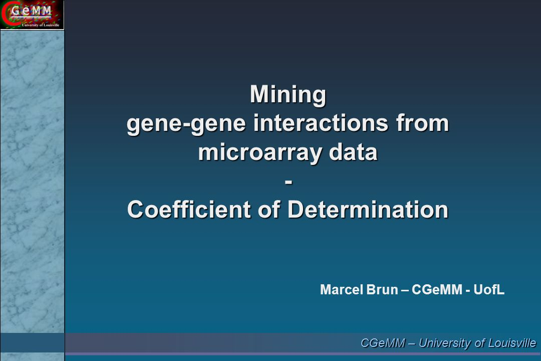 CGeMM – University of Louisville Mining gene-gene interactions from microarray data - Coefficient of Determination Marcel Brun – CGeMM - UofL