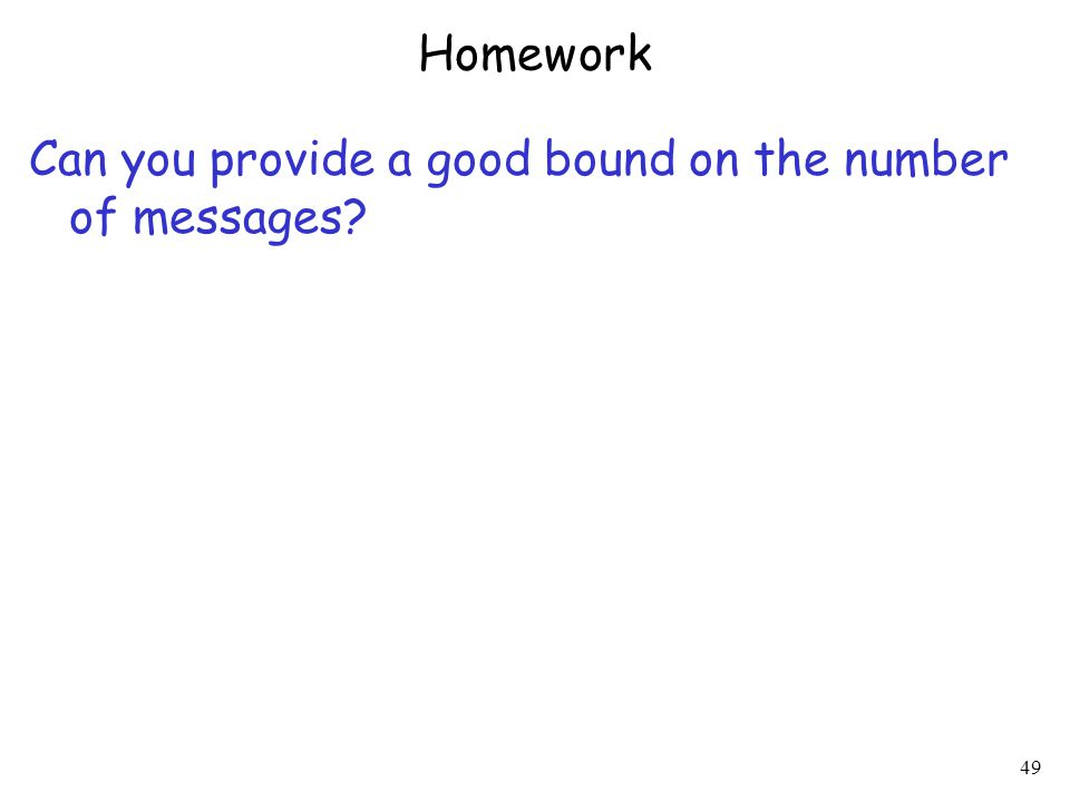 49 Homework Can you provide a good bound on the number of messages