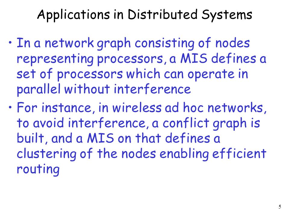 6 Applications in Distributed Systems (2) A MIS is always a Dominating Set (DS) of the graph (the converse in not true), namely every node in G must be at distance at most 1 from at least one node in the MIS  In a network graph G consisting of nodes representing processors, a MIS defines a set of processors which can monitor the correct functioning of all the nodes in G