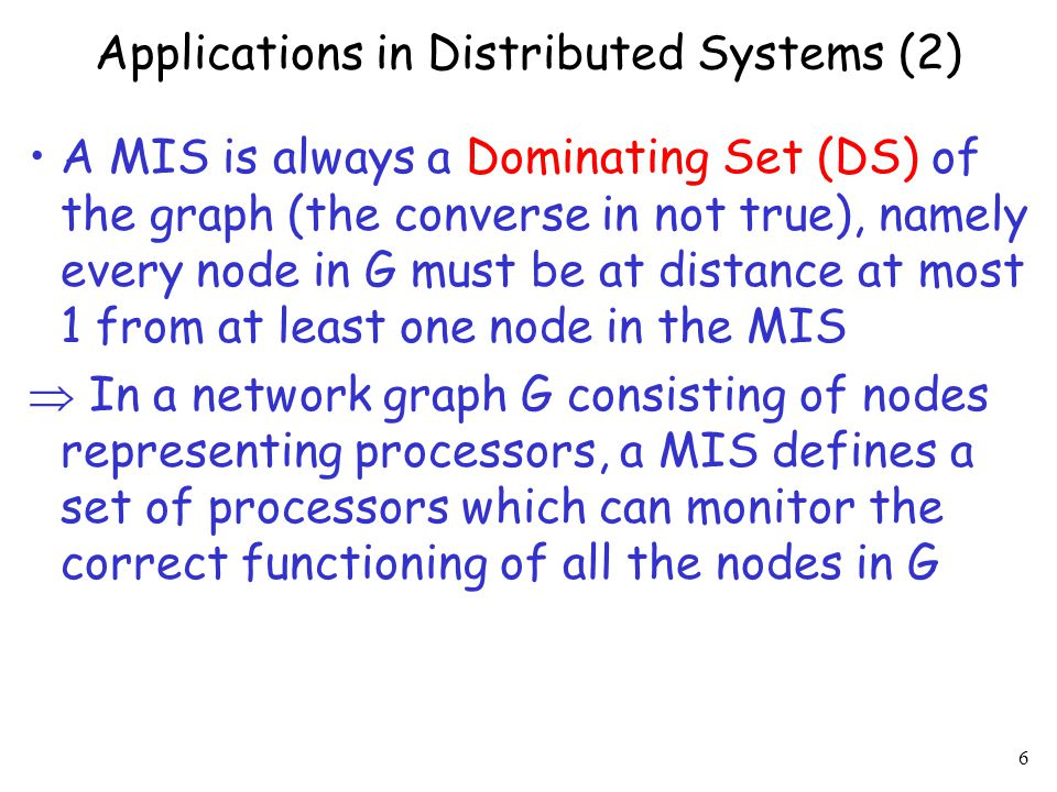 6 Applications in Distributed Systems (2) A MIS is always a Dominating Set (DS) of the graph (the converse in not true), namely every node in G must be at distance at most 1 from at least one node in the MIS  In a network graph G consisting of nodes representing processors, a MIS defines a set of processors which can monitor the correct functioning of all the nodes in G
