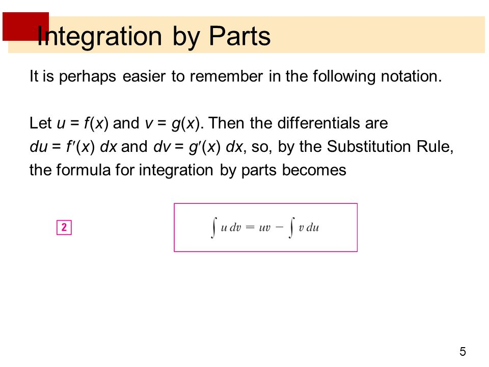 5 Integration by Parts It is perhaps easier to remember in the following notation. Let u = f (x) and v = g(x). Then the differentials are du = f (x) d