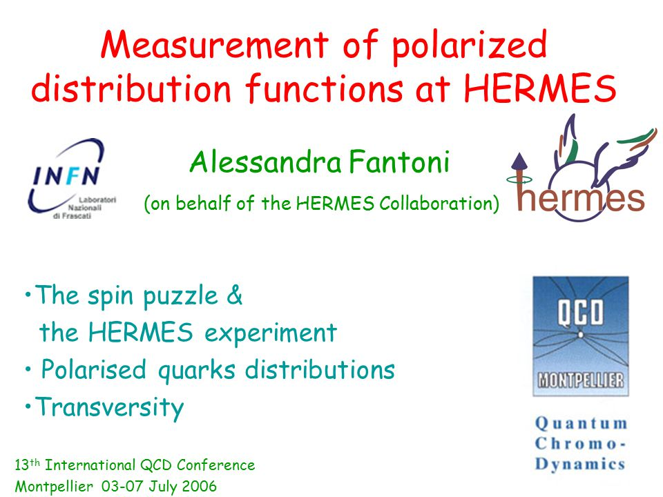 Measurement of polarized distribution functions at HERMES Alessandra Fantoni (on behalf of the HERMES Collaboration) The spin puzzle & the HERMES experiment Polarised quarks distributions Transversity 13 th International QCD Conference Montpellier 03-07 July 2006