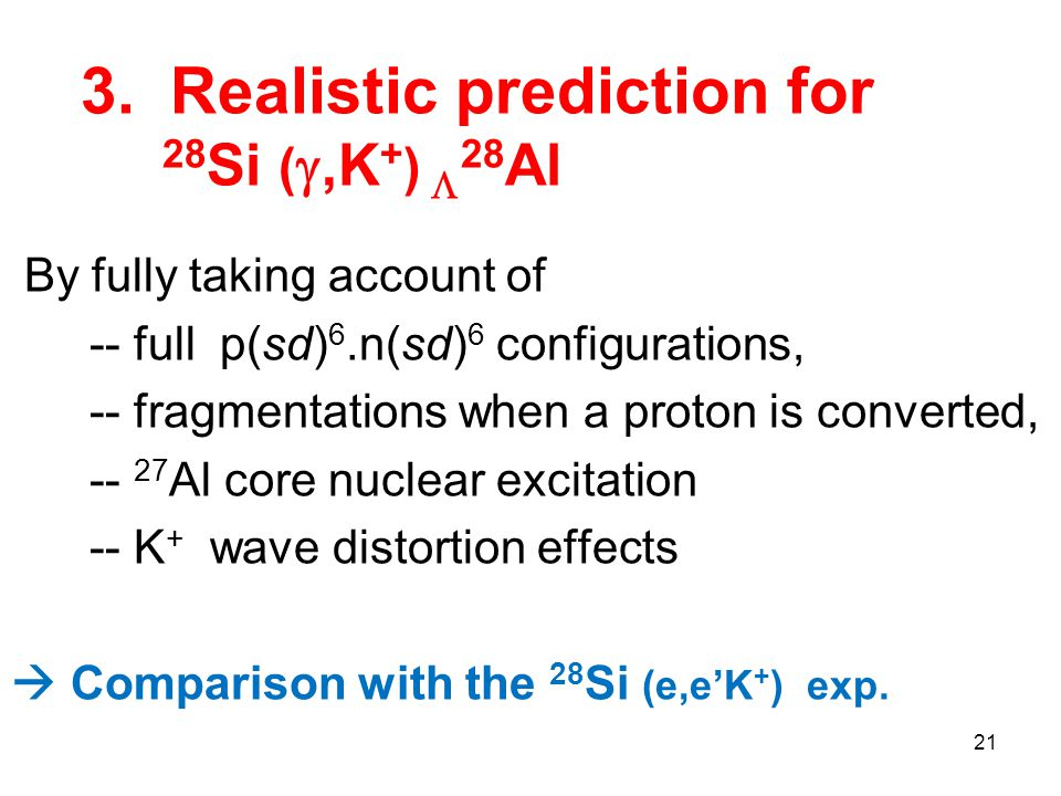 3. Realistic prediction for 28 Si ( ,K + )  28 Al 21 By fully taking account of -- full p(sd) 6.n(sd) 6 configurations, -- fragmentations when a pro