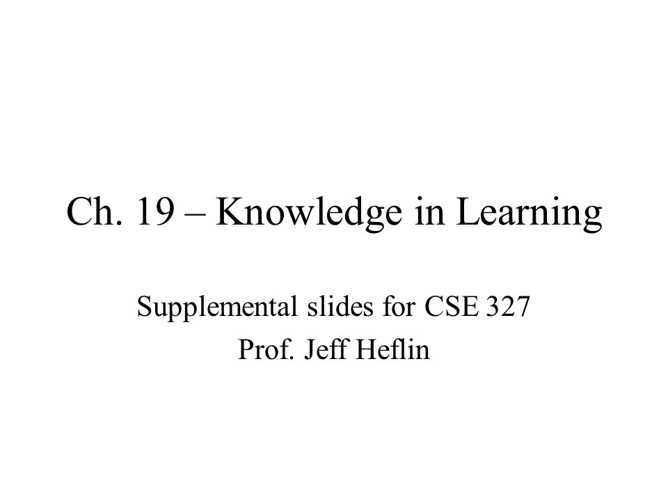 Ch. 19 – Knowledge in Learning Supplemental slides for CSE 327 Prof. Jeff Heflin