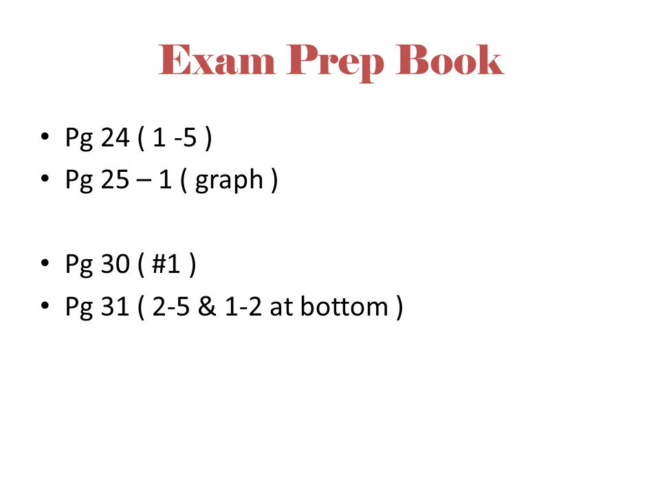 Exam Prep Book Pg 24 ( 1 -5 ) Pg 25 – 1 ( graph ) Pg 30 ( #1 ) Pg 31 ( 2-5 & 1-2 at bottom )