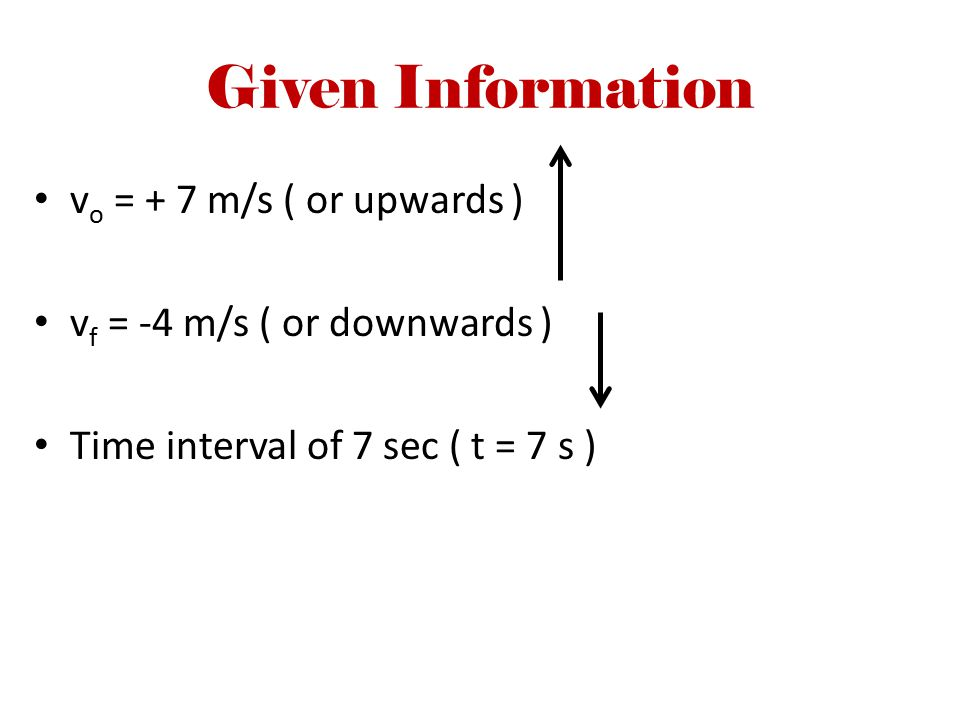 Given Information v o = + 7 m/s ( or upwards ) v f = -4 m/s ( or downwards ) Time interval of 7 sec ( t = 7 s )