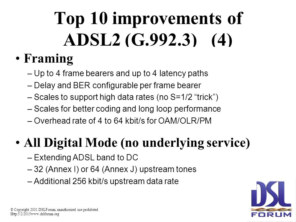 © Copyright 2001 DSLForum, unauthorized use prohibited Http:5/2/2015www.dslforum.org Top 10 improvements of ADSL2 (G.992.3)(4) Framing –Up to 4 frame bearers and up to 4 latency paths –Delay and BER configurable per frame bearer –Scales to support high data rates (no S=1/2 trick ) –Scales for better coding and long loop performance –Overhead rate of 4 to 64 kbit/s for OAM/OLR/PM All Digital Mode (no underlying service) –Extending ADSL band to DC –32 (Annex I) or 64 (Annex J) upstream tones –Additional 256 kbit/s upstream data rate
