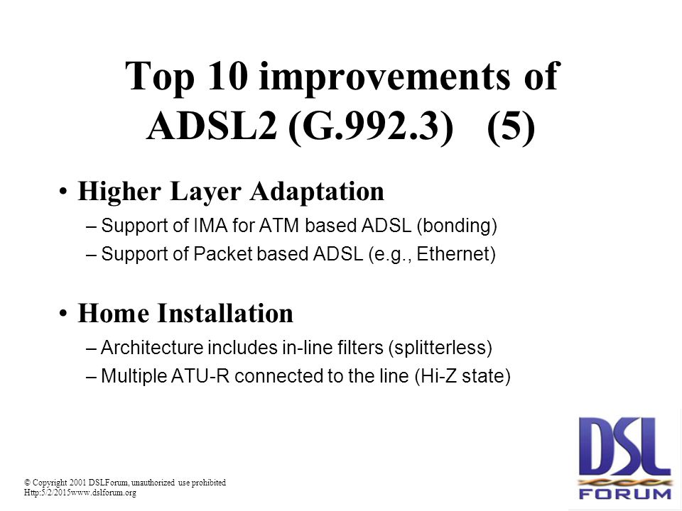 © Copyright 2001 DSLForum, unauthorized use prohibited Http:5/2/2015www.dslforum.org Top 10 improvements of ADSL2 (G.992.3)(5) Higher Layer Adaptation –Support of IMA for ATM based ADSL (bonding) –Support of Packet based ADSL (e.g., Ethernet) Home Installation –Architecture includes in-line filters (splitterless) –Multiple ATU-R connected to the line (Hi-Z state)