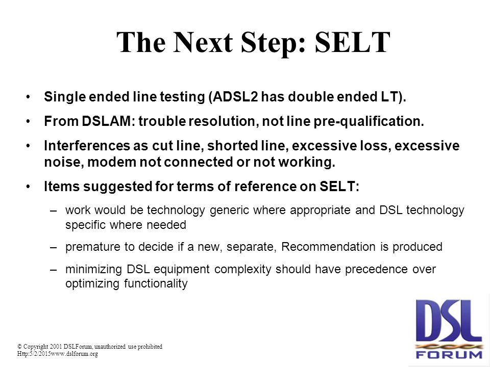 © Copyright 2001 DSLForum, unauthorized use prohibited Http:5/2/2015www.dslforum.org The Next Step: SELT Single ended line testing (ADSL2 has double ended LT).