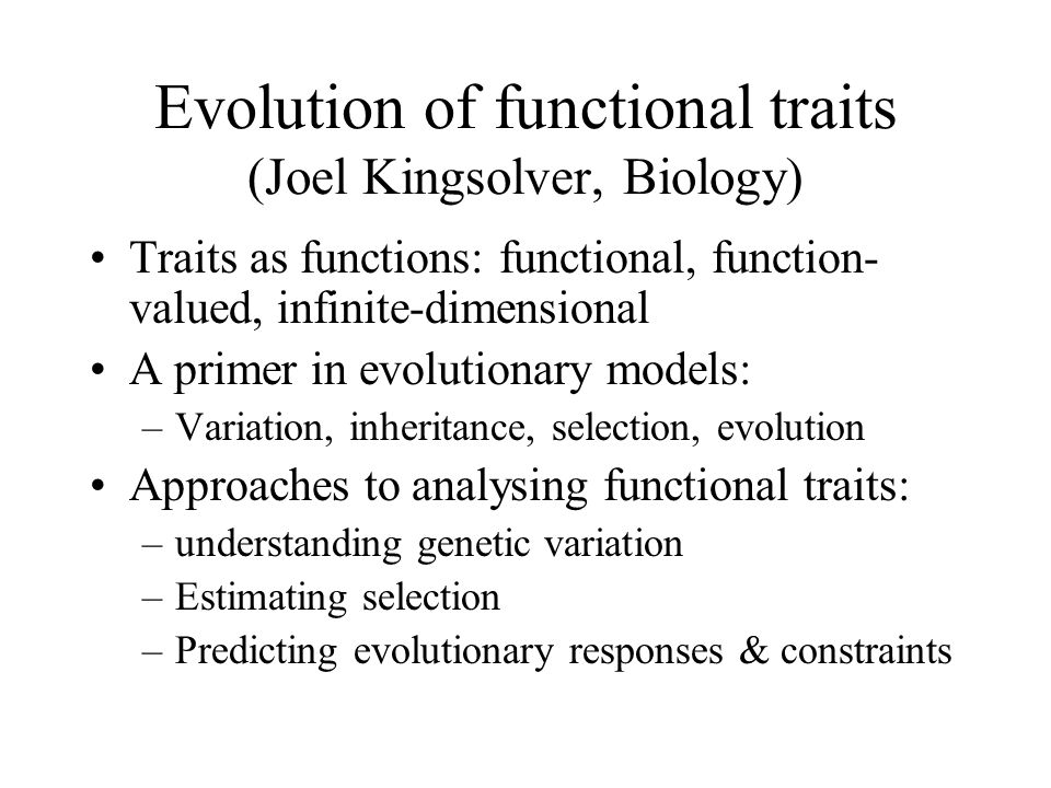 Evolution of functional traits (Joel Kingsolver, Biology) Traits as functions: functional, function- valued, infinite-dimensional A primer in evolutio