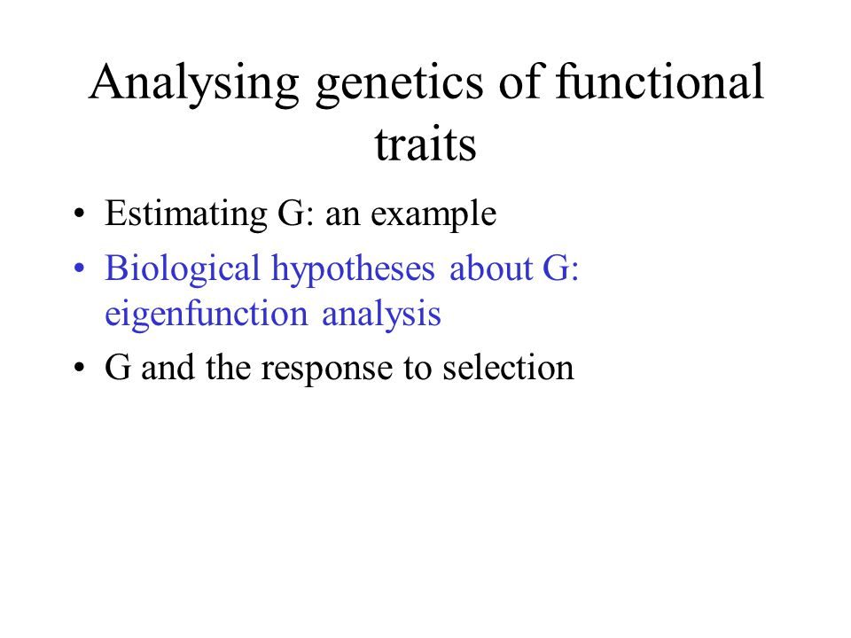 Analysing genetics of functional traits Estimating G: an example Biological hypotheses about G: eigenfunction analysis G and the response to selection