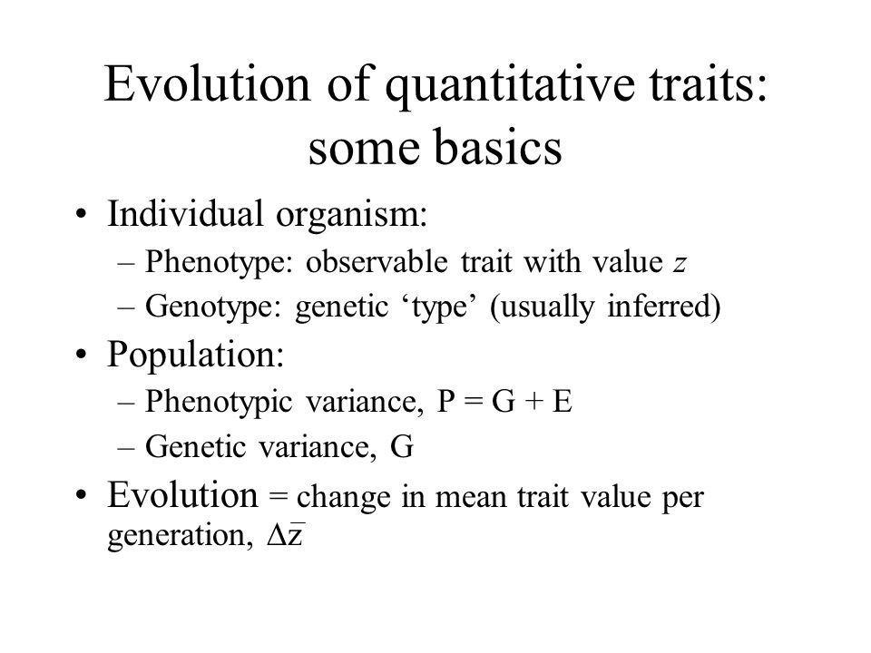 Evolution of quantitative traits: some basics Individual organism: –Phenotype: observable trait with value z –Genotype: genetic 'type' (usually inferr