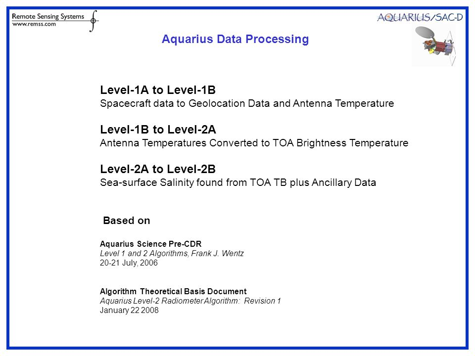 Level-1A to Level-1B Spacecraft data to Geolocation Data and Antenna Temperature Level-1B to Level-2A Antenna Temperatures Converted to TOA Brightness Temperature Level-2A to Level-2B Sea-surface Salinity found from TOA TB plus Ancillary Data Based on Aquarius Science Pre-CDR Level 1 and 2 Algorithms, Frank J.