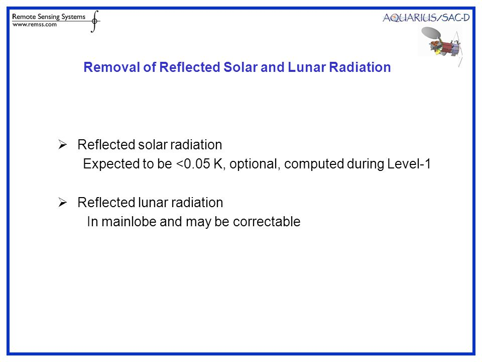 Removal of Reflected Solar and Lunar Radiation  Reflected solar radiation Expected to be <0.05 K, optional, computed during Level-1  Reflected lunar radiation In mainlobe and may be correctable