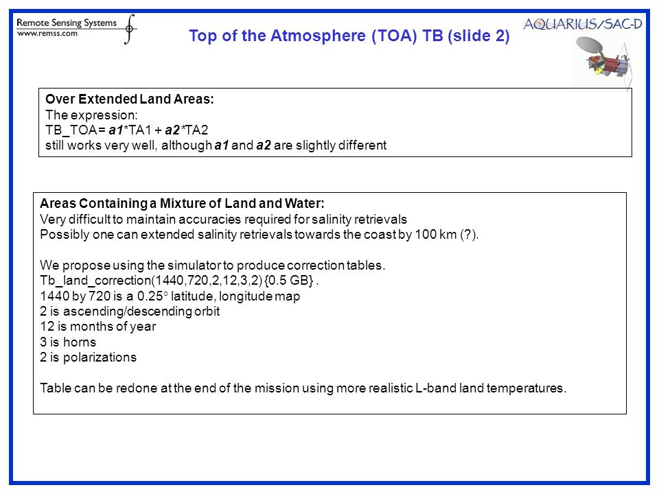Over Extended Land Areas: The expression: TB_TOA = a1*TA1 + a2*TA2 still works very well, although a1 and a2 are slightly different Areas Containing a Mixture of Land and Water: Very difficult to maintain accuracies required for salinity retrievals Possibly one can extended salinity retrievals towards the coast by 100 km (?).