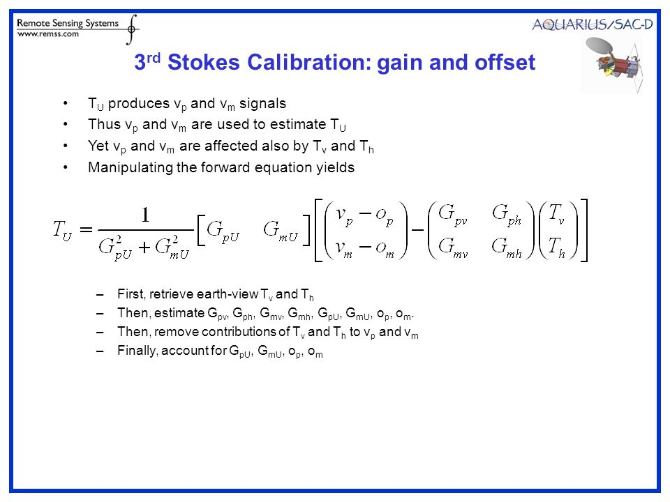3 rd Stokes Calibration: gain and offset T U produces v p and v m signals Thus v p and v m are used to estimate T U Yet v p and v m are affected also by T v and T h Manipulating the forward equation yields –First, retrieve earth-view T v and T h –Then, estimate G pv, G ph, G mv, G mh, G pU, G mU, o p, o m.