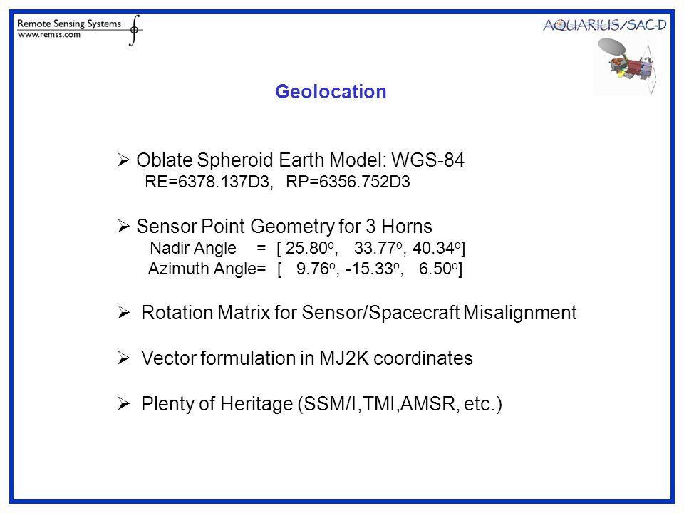 Geolocation  Oblate Spheroid Earth Model: WGS-84 RE=6378.137D3, RP=6356.752D3  Sensor Point Geometry for 3 Horns Nadir Angle = [ 25.80 o, 33.77 o, 40.34 o ] Azimuth Angle= [ 9.76 o, -15.33 o, 6.50 o ]  Rotation Matrix for Sensor/Spacecraft Misalignment  Vector formulation in MJ2K coordinates  Plenty of Heritage (SSM/I,TMI,AMSR, etc.)
