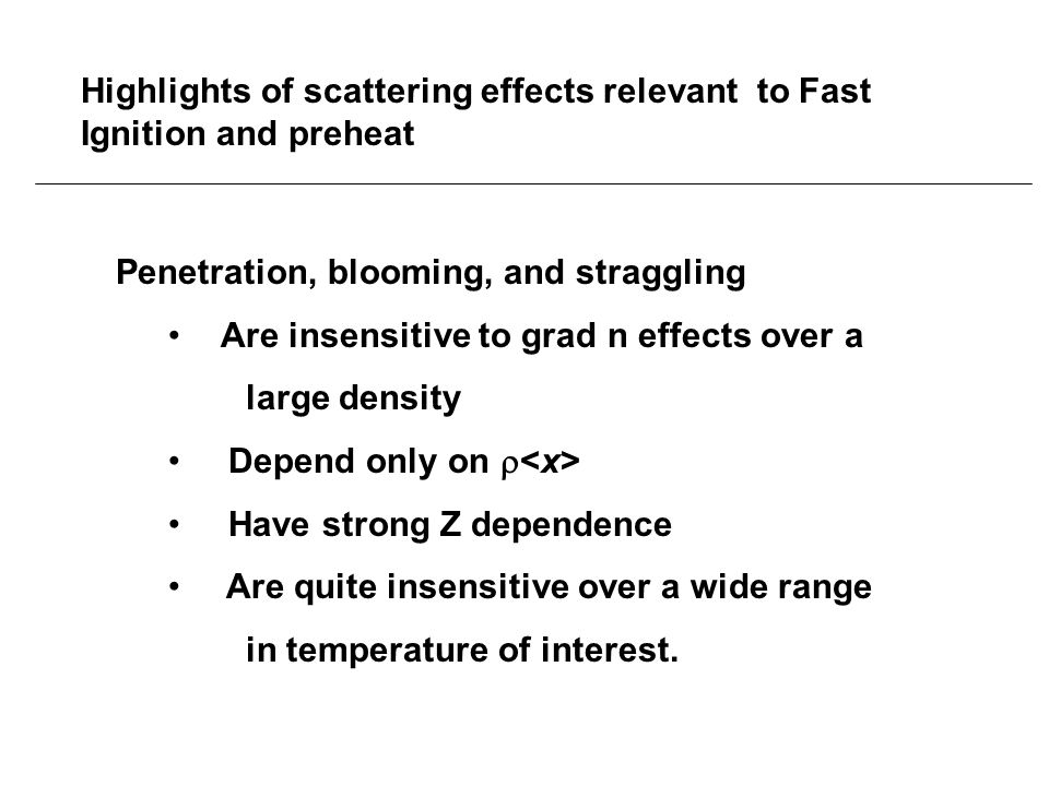 Highlights of scattering effects relevant to Fast Ignition and preheat Penetration, blooming, and straggling Are insensitive to grad n effects over a large density Depend only on  Have strong Z dependence Are quite insensitive over a wide range in temperature of interest.