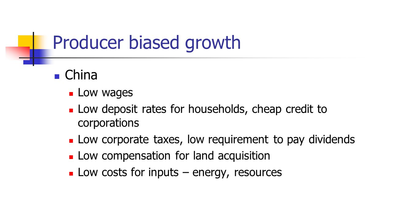 Producer biased growth China Low wages Low deposit rates for households, cheap credit to corporations Low corporate taxes, low requirement to pay dividends Low compensation for land acquisition Low costs for inputs – energy, resources