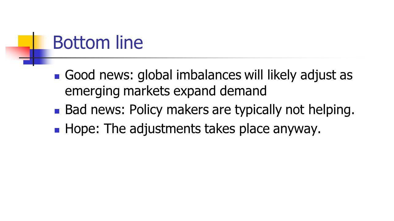Bottom line Good news: global imbalances will likely adjust as emerging markets expand demand Bad news: Policy makers are typically not helping.