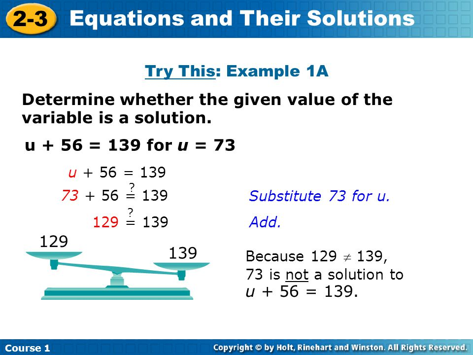 Determine whether the given value of the variable is a solution. u + 56 = 139 for u = 73 Because 129  139, 73 is not a solution to u + 56 = 139. Cour