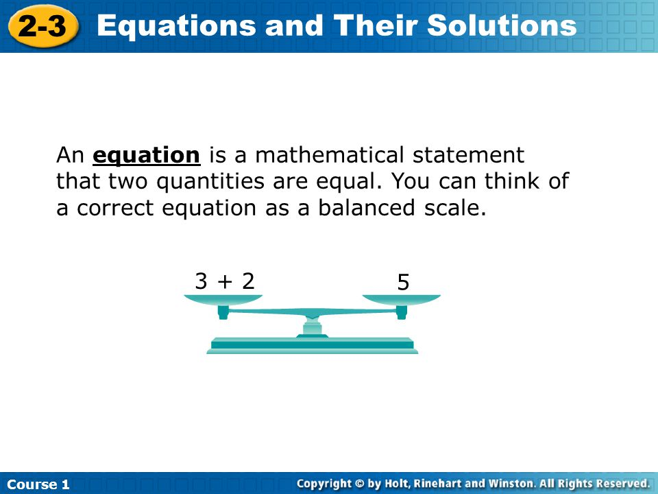 An equation is a mathematical statement that two quantities are equal. You can think of a correct equation as a balanced scale. Course 1 2-3 Equations