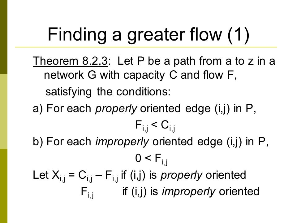 Finding a greater flow (1) Theorem 8.2.3: Let P be a path from a to z in a network G with capacity C and flow F, satisfying the conditions: a) For each properly oriented edge (i,j) in P, F i,j < C i,j b) For each improperly oriented edge (i,j) in P, 0 < F i,j Let X i,j = C i,j – F i,j if (i,j) is properly oriented F i,j if (i,j) is improperly oriented