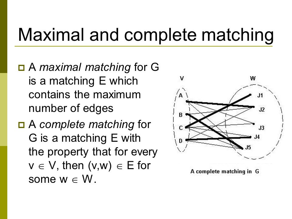 Maximal and complete matching  A maximal matching for G is a matching E which contains the maximum number of edges  A complete matching for G is a matching E with the property that for every v  V, then (v,w)  E for some w  W.