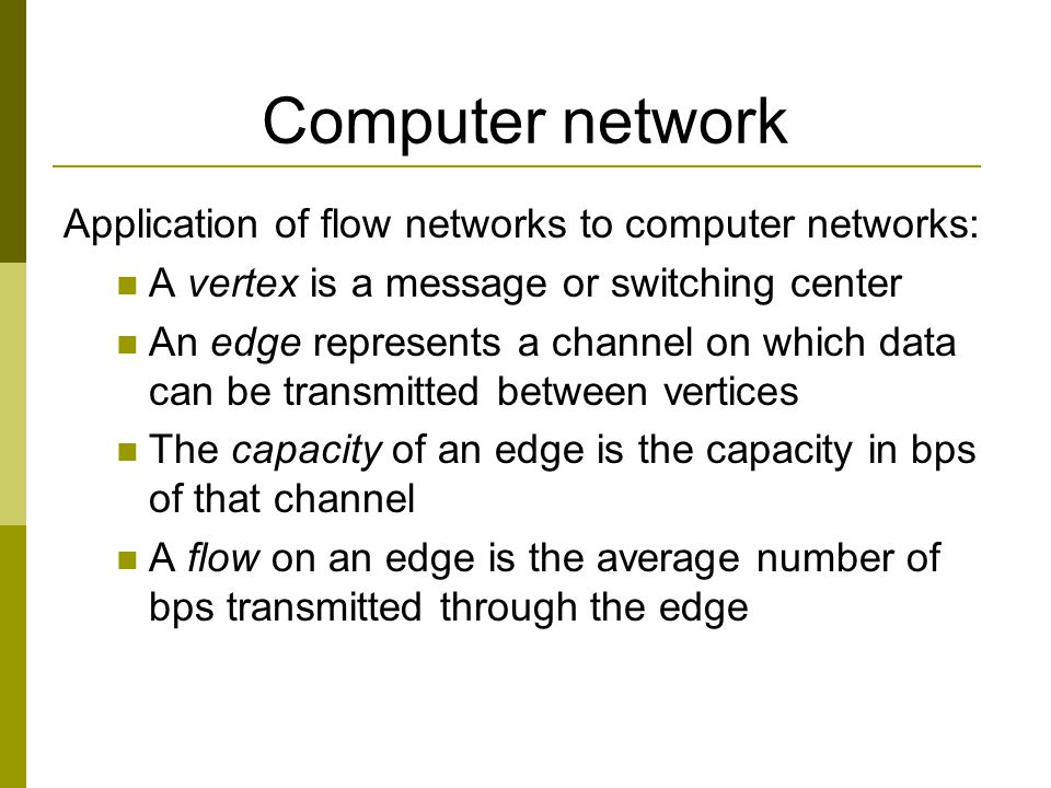 Computer network Application of flow networks to computer networks: A vertex is a message or switching center An edge represents a channel on which data can be transmitted between vertices The capacity of an edge is the capacity in bps of that channel A flow on an edge is the average number of bps transmitted through the edge