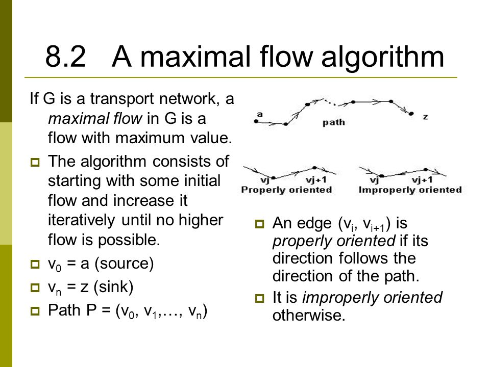 8.2 A maximal flow algorithm If G is a transport network, a maximal flow in G is a flow with maximum value.