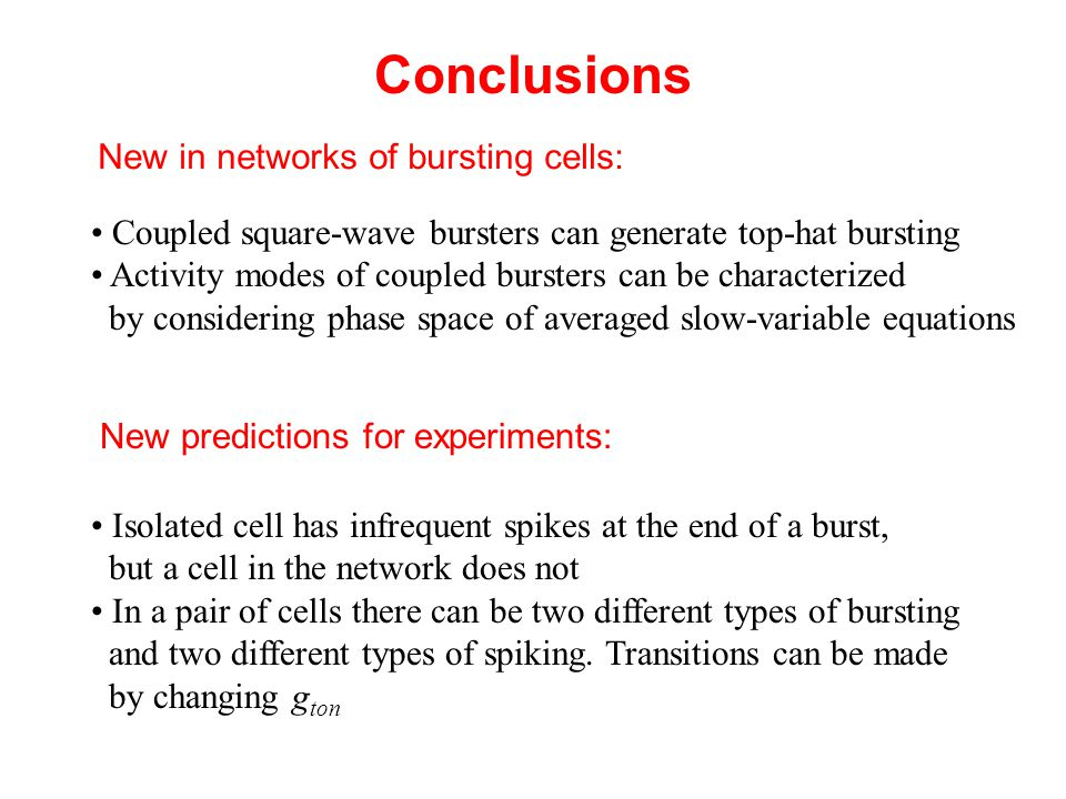 Conclusions New in networks of bursting cells: Coupled square-wave bursters can generate top-hat bursting Activity modes of coupled bursters can be characterized by considering phase space of averaged slow-variable equations New predictions for experiments: Isolated cell has infrequent spikes at the end of a burst, but a cell in the network does not In a pair of cells there can be two different types of bursting and two different types of spiking.