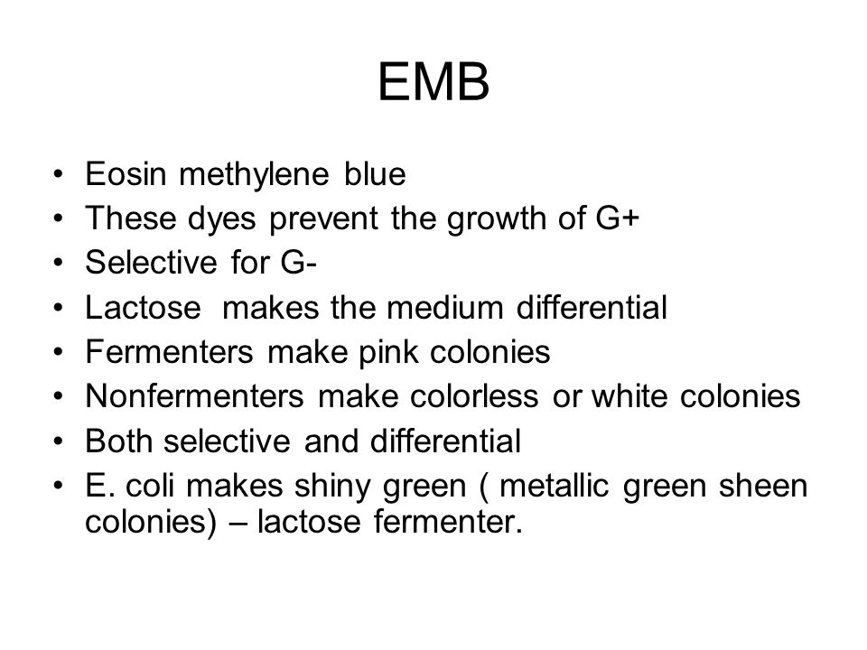 EMB Eosin methylene blue These dyes prevent the growth of G+ Selective for G- Lactose makes the medium differential Fermenters make pink colonies Nonfermenters make colorless or white colonies Both selective and differential E.