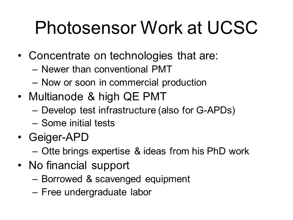 Photosensor Work at UCSC Concentrate on technologies that are: –Newer than conventional PMT –Now or soon in commercial production Multianode & high QE PMT –Develop test infrastructure (also for G-APDs) –Some initial tests Geiger-APD –Otte brings expertise & ideas from his PhD work No financial support –Borrowed & scavenged equipment –Free undergraduate labor