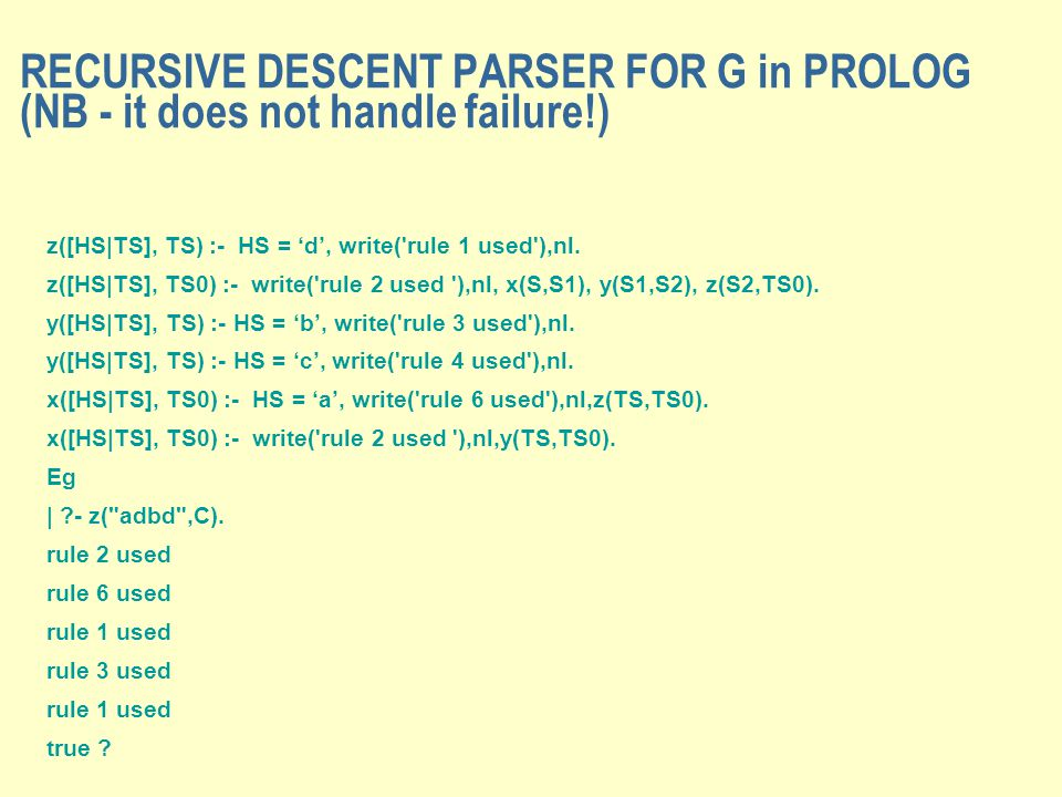 RECURSIVE DESCENT PARSER FOR G in PROLOG (NB - it does not handle failure!) z([HS|TS], TS) :- HS = 'd', write( rule 1 used ),nl.