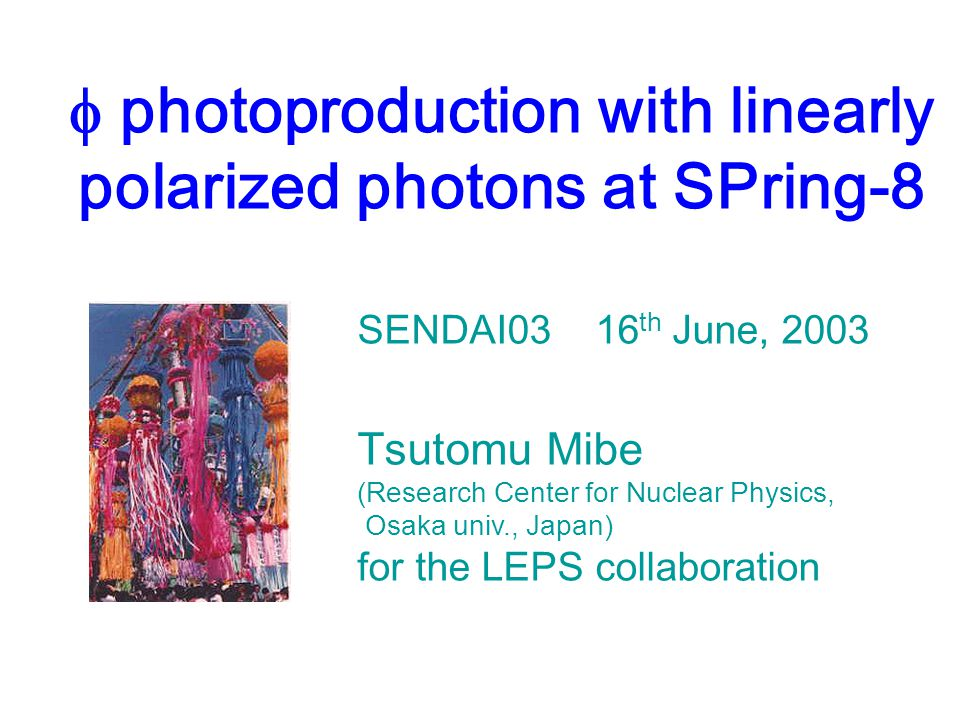  photoproduction with linearly polarized photons at SPring-8 SENDAI03 16 th June, 2003 Tsutomu Mibe (Research Center for Nuclear Physics, Osaka univ., Japan) for the LEPS collaboration