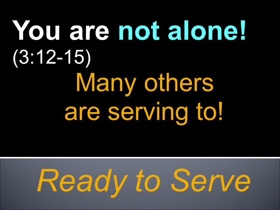 Ready to Serve You are not alone! (3:12-15) Many others are serving to!